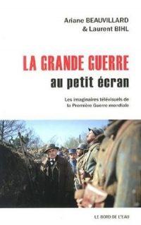 Ariane Beauvillard et Laurent Bihl, La Grande Guerre au petit écran, Le Bord de l'Eau