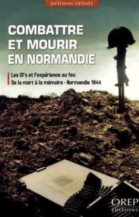 Antonin Dehays, Combattre et mourir en Normandie, OREP Éditions