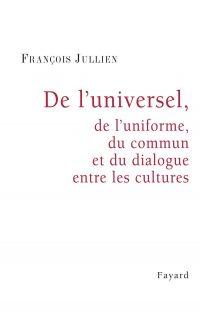 François Jullien, De l'universel, de l'uniforme, du commun et du dialogue entre les cultures, Fayard