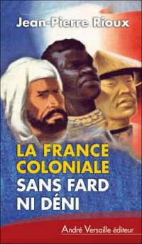 Jean-Pierre Rioux, La France coloniale sans fard ni déni, André Versaille